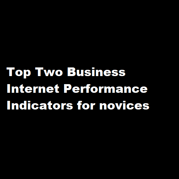 Top Two Business Internet Performance Indicators for novices